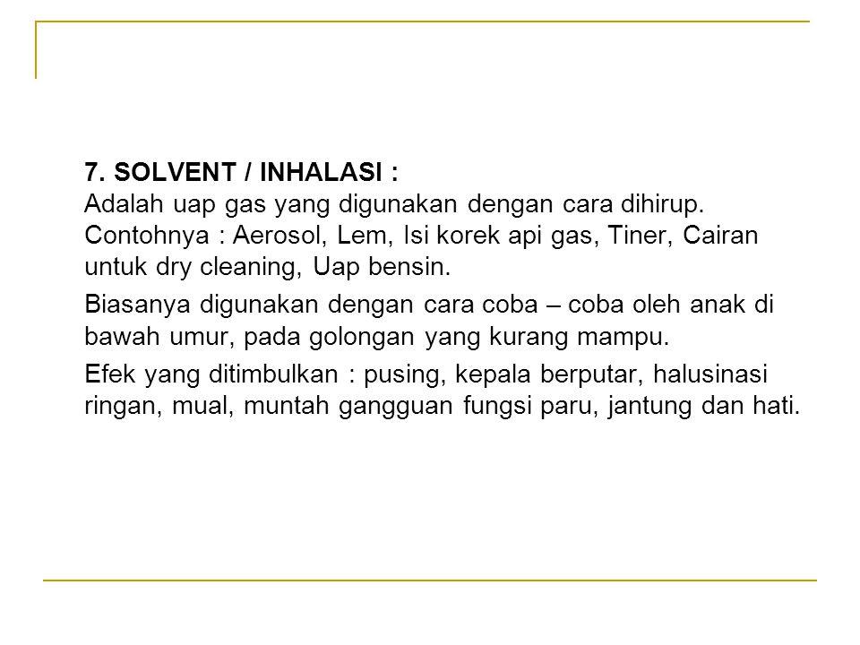 7. SOLVENT / INHALASI : Adalah uap gas yang digunakan dengan cara dihirup. Contohnya : Aerosol, Lem, Isi korek api gas, Tiner, Cairan untuk dry cleani