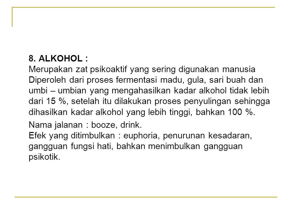 8. ALKOHOL : Merupakan zat psikoaktif yang sering digunakan manusia Diperoleh dari proses fermentasi madu, gula, sari buah dan umbi – umbian yang meng