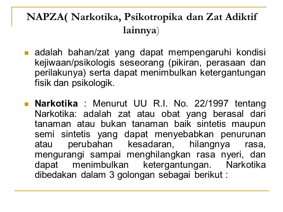 NAPZA( Narkotika, Psikotropika dan Zat Adiktif lainnya) adalah bahan/zat yang dapat mempengaruhi kondisi kejiwaan/psikologis seseorang (pikiran, perasaan dan perilakunya) serta dapat menimbulkan ketergantungan fisik dan psikologik.