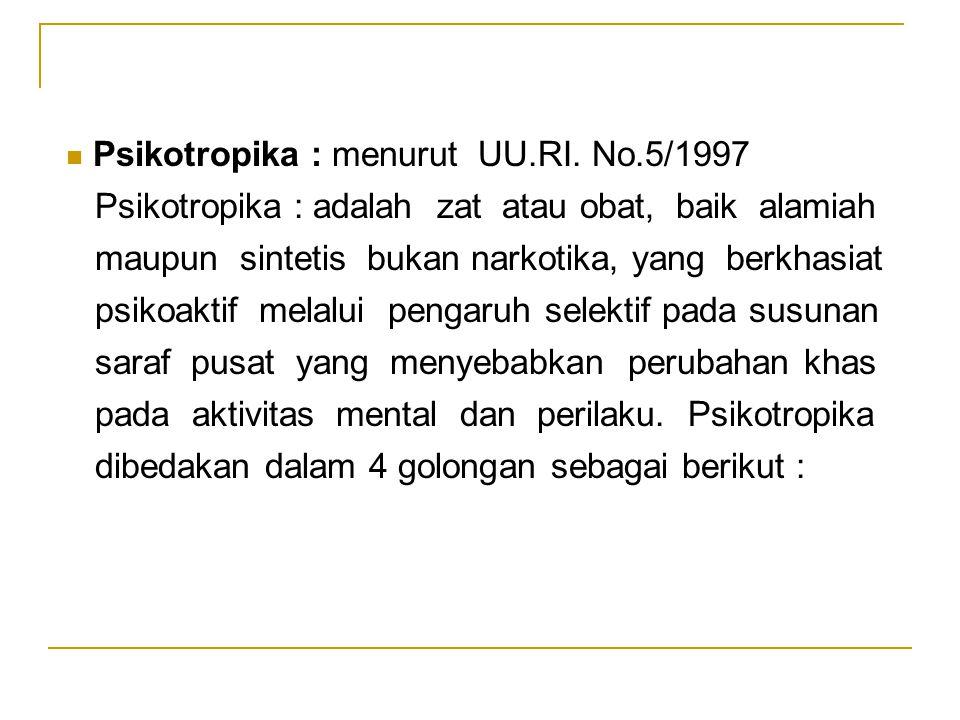 Psikotropika : menurut UU.RI. No.5/1997 Psikotropika : adalah zat atau obat, baik alamiah maupun sintetis bukan narkotika, yang berkhasiat psikoaktif