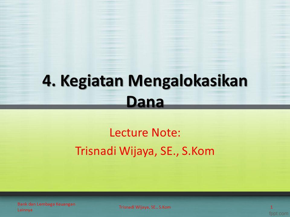 4. Kegiatan Mengalokasikan Dana Lecture Note: Trisnadi Wijaya, SE., S.Kom 1 Bank dan Lembaga Keuangan Lainnya