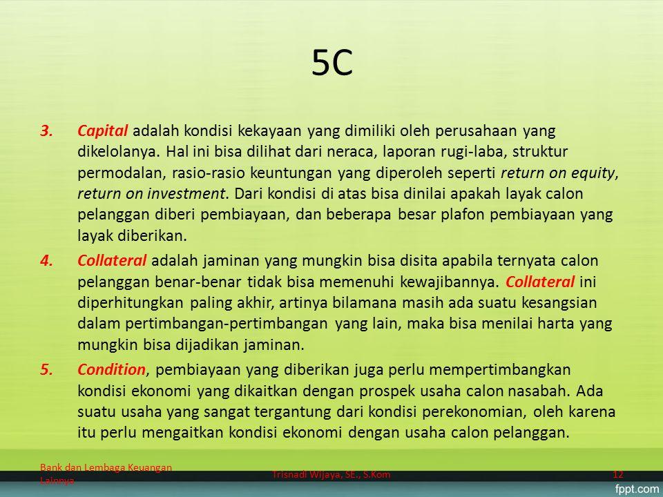 5C 3.Capital adalah kondisi kekayaan yang dimiliki oleh perusahaan yang dikelolanya. Hal ini bisa dilihat dari neraca, laporan rugi-laba, struktur per