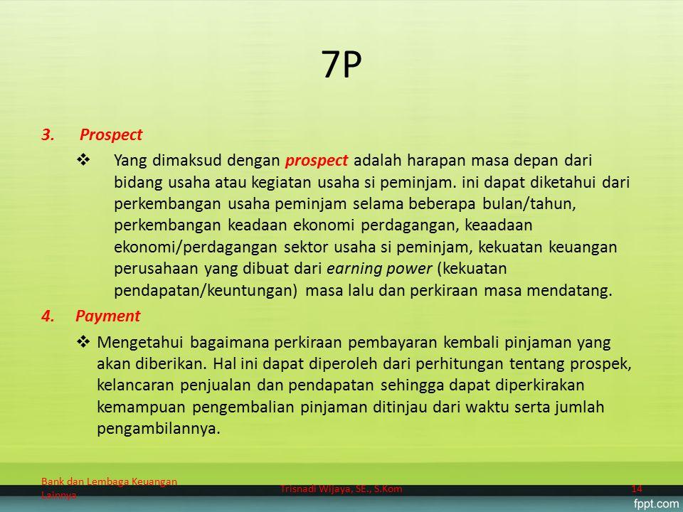 7P 3.Prospect  Yang dimaksud dengan prospect adalah harapan masa depan dari bidang usaha atau kegiatan usaha si peminjam. ini dapat diketahui dari pe