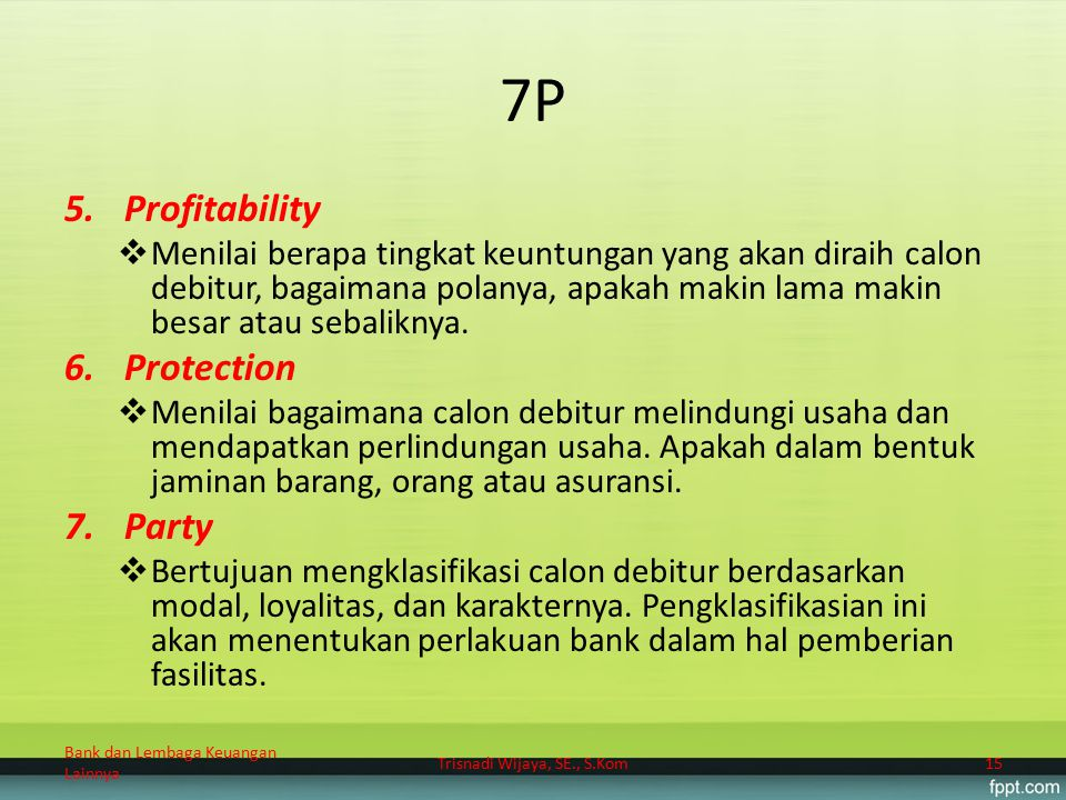 7P 5.Profitability  Menilai berapa tingkat keuntungan yang akan diraih calon debitur, bagaimana polanya, apakah makin lama makin besar atau sebalikny