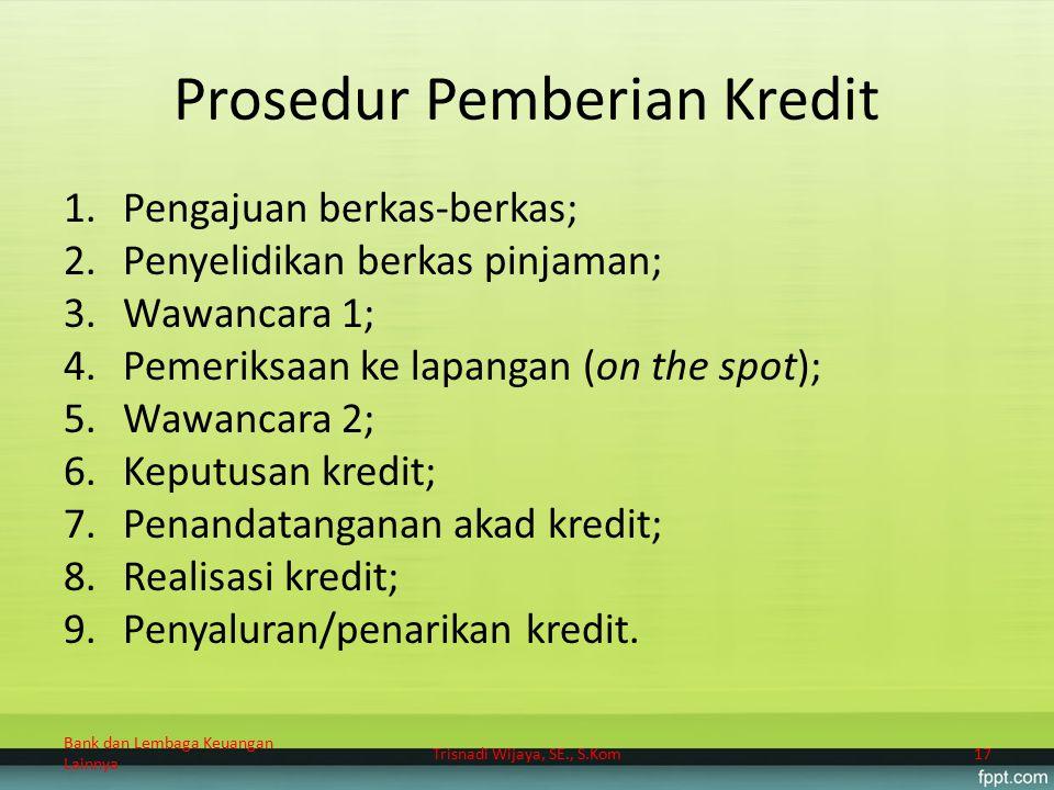 Prosedur Pemberian Kredit 1.Pengajuan berkas-berkas; 2.Penyelidikan berkas pinjaman; 3.Wawancara 1; 4.Pemeriksaan ke lapangan (on the spot); 5.Wawanca