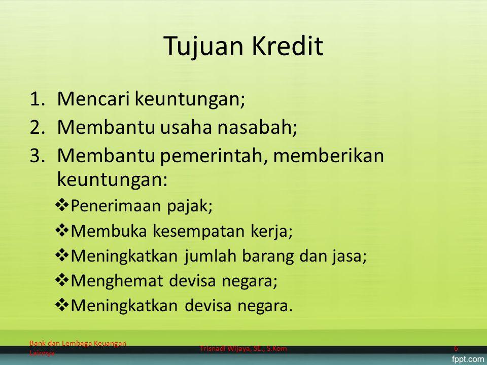 Tujuan Kredit 1.Mencari keuntungan; 2.Membantu usaha nasabah; 3.Membantu pemerintah, memberikan keuntungan:  Penerimaan pajak;  Membuka kesempatan k