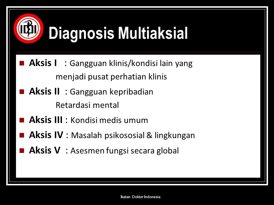 Diagnosis Multiaksial Aksis I : Gangguan klinis/kondisi lain yang menjadi pusat perhatian klinis Aksis II : Gangguan kepribadian Retardasi mental Aksi