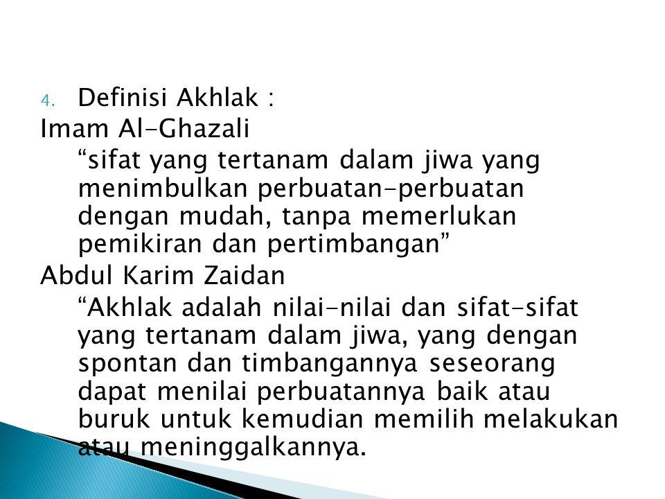 """4. Definisi Akhlak : Imam Al-Ghazali """"sifat yang tertanam dalam jiwa yang menimbulkan perbuatan-perbuatan dengan mudah, tanpa memerlukan pemikiran dan"""