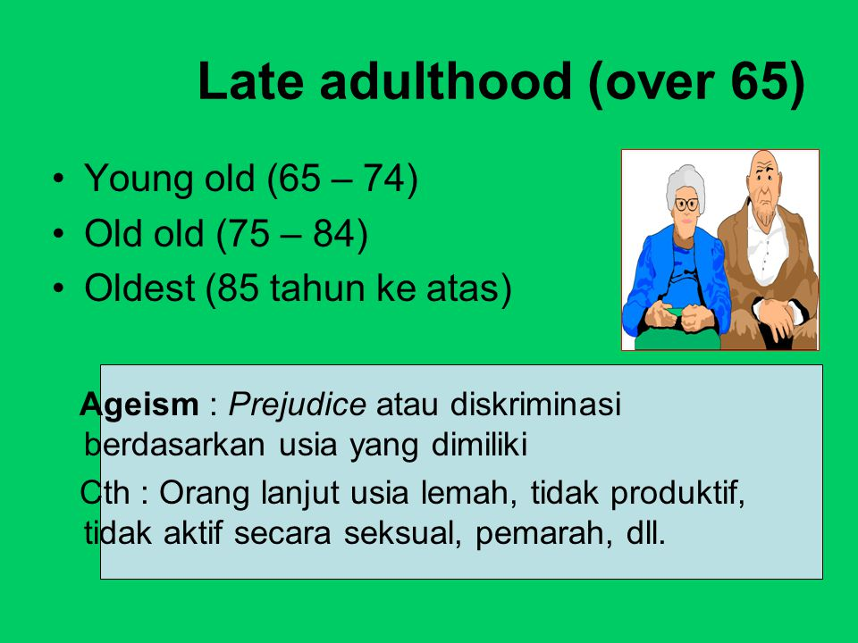 Late adulthood (over 65) Young old (65 – 74) Old old (75 – 84) Oldest (85 tahun ke atas) Ageism : Prejudice atau diskriminasi berdasarkan usia yang di