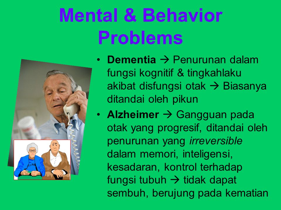 Mental & Behavior Problems Parkinson  Gangguan neurologis yang irreversible serta cepat, ditandai dengan tremor, gerakan tubuh lambat, kaku, serta posisi tubuh tidak stabil Depresi  Lansia banyak yang merasa depresi sebagai hasil dari penurunan fisik & emosional