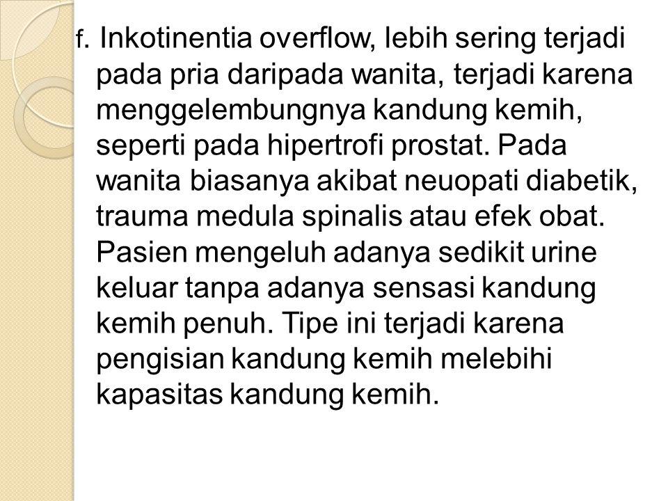 f. Inkotinentia overflow, lebih sering terjadi pada pria daripada wanita, terjadi karena menggelembungnya kandung kemih, seperti pada hipertrofi prost