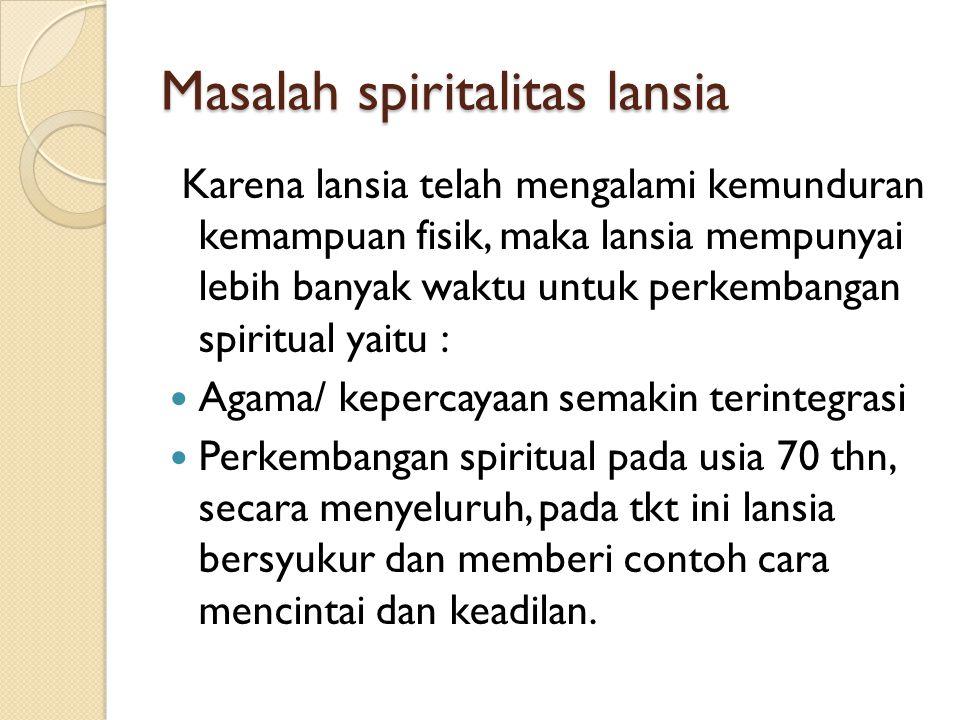 Masalah spiritalitas lansia Karena lansia telah mengalami kemunduran kemampuan fisik, maka lansia mempunyai lebih banyak waktu untuk perkembangan spir