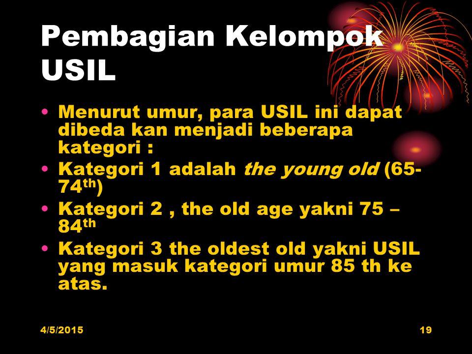 Pembagian Kelompok USIL Menurut umur, para USIL ini dapat dibeda kan menjadi beberapa kategori : Kategori 1 adalah the young old (65- 74 th ) Kategori 2, the old age yakni 75 – 84 th Kategori 3 the oldest old yakni USIL yang masuk kategori umur 85 th ke atas.