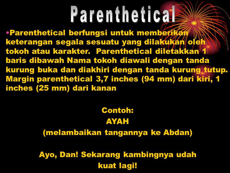 Parenthetical berfungsi untuk memberikan keterangan segala sesuatu yang dilakukan oleh tokoh atau karakter. Parenthetical diletakkan 1 baris dibawah N