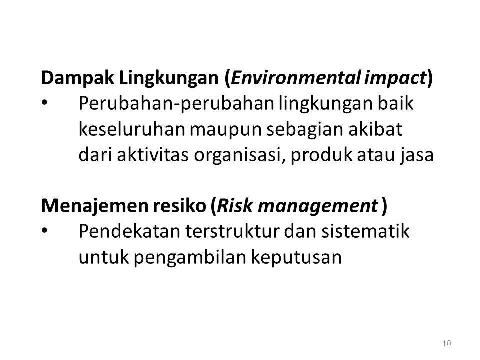 Dampak Lingkungan (Environmental impact) Perubahan-perubahan lingkungan baik keseluruhan maupun sebagian akibat dari aktivitas organisasi, produk atau jasa Menajemen resiko (Risk management ) Pendekatan terstruktur dan sistematik untuk pengambilan keputusan 10