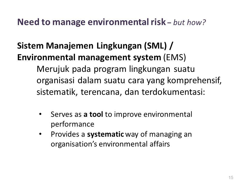 15 Need to manage environmental risk – but how? Sistem Manajemen Lingkungan (SML) / Environmental management system (EMS) Merujuk pada program lingkun