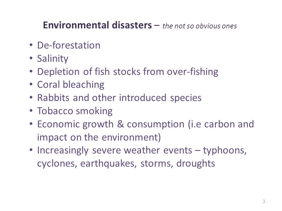 3 Environmental disasters – the not so obvious ones De-forestation Salinity Depletion of fish stocks from over-fishing Coral bleaching Rabbits and other introduced species Tobacco smoking Economic growth & consumption (i.e carbon and impact on the environment) Increasingly severe weather events – typhoons, cyclones, earthquakes, storms, droughts