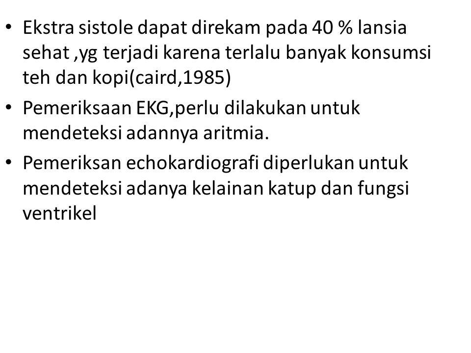 Ekstra sistole dapat direkam pada 40 % lansia sehat,yg terjadi karena terlalu banyak konsumsi teh dan kopi(caird,1985) Pemeriksaan EKG,perlu dilakukan
