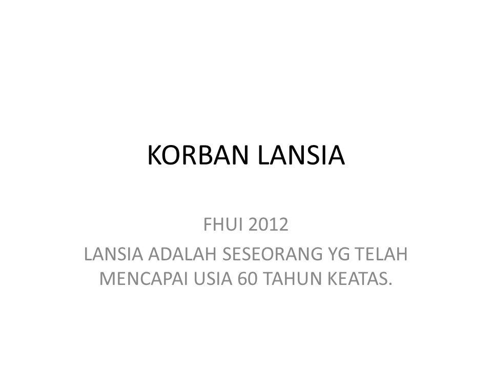 KORBAN LANSIA FHUI 2012 LANSIA ADALAH SESEORANG YG TELAH MENCAPAI USIA 60 TAHUN KEATAS.