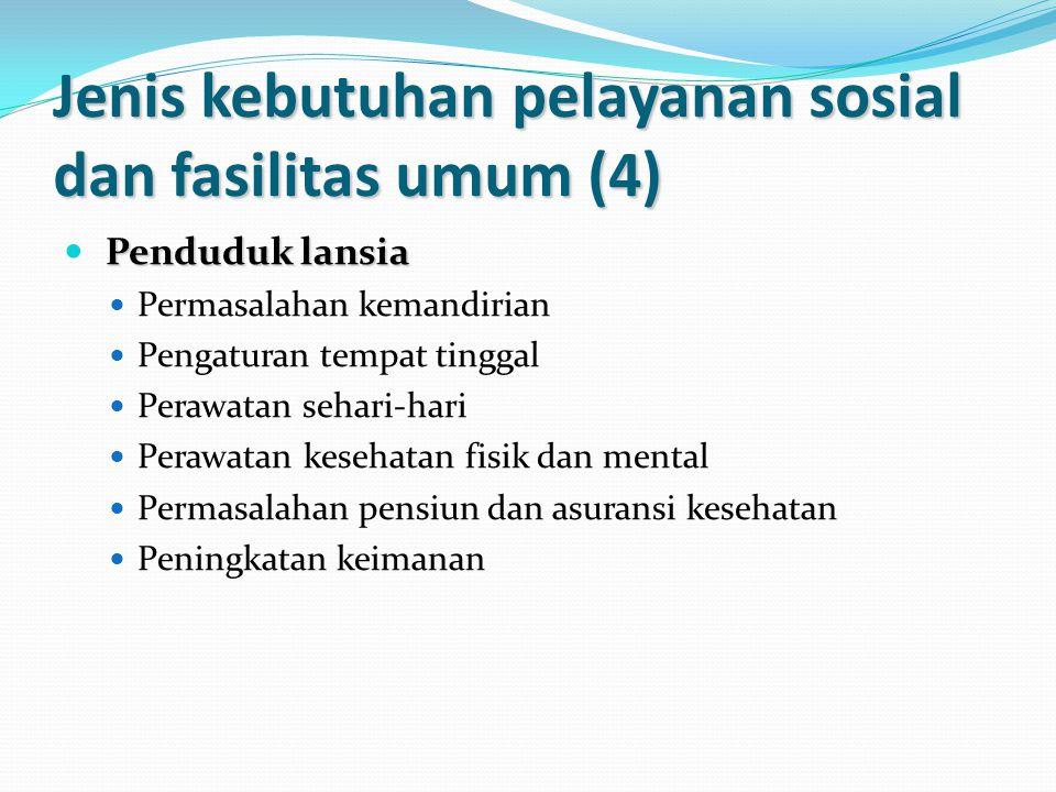 Jenis kebutuhan pelayanan sosial dan fasilitas umum (4) Penduduk lansia Permasalahan kemandirian Pengaturan tempat tinggal Perawatan sehari-hari Perawatan kesehatan fisik dan mental Permasalahan pensiun dan asuransi kesehatan Peningkatan keimanan