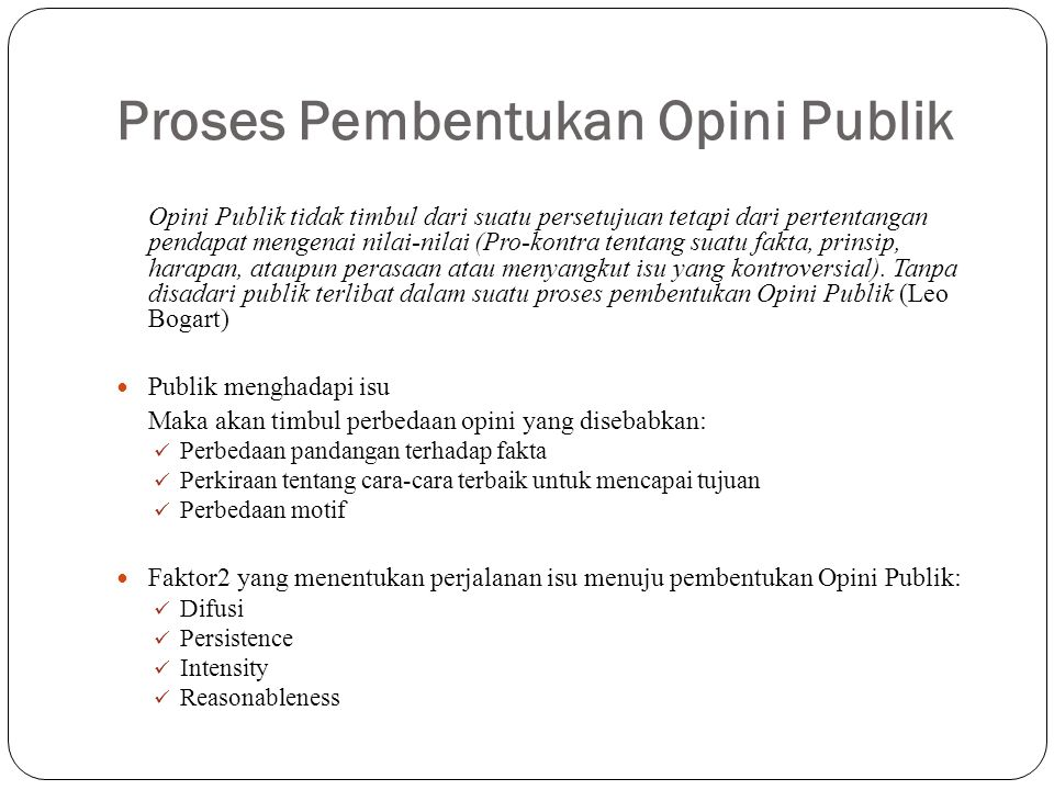 Proses Pembentukan Opini Publik Opini Publik tidak timbul dari suatu persetujuan tetapi dari pertentangan pendapat mengenai nilai-nilai (Pro-kontra te