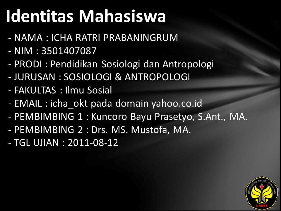 Identitas Mahasiswa - NAMA : ICHA RATRI PRABANINGRUM - NIM : 3501407087 - PRODI : Pendidikan Sosiologi dan Antropologi - JURUSAN : SOSIOLOGI & ANTROPOLOGI - FAKULTAS : Ilmu Sosial - EMAIL : icha_okt pada domain yahoo.co.id - PEMBIMBING 1 : Kuncoro Bayu Prasetyo, S.Ant., MA.