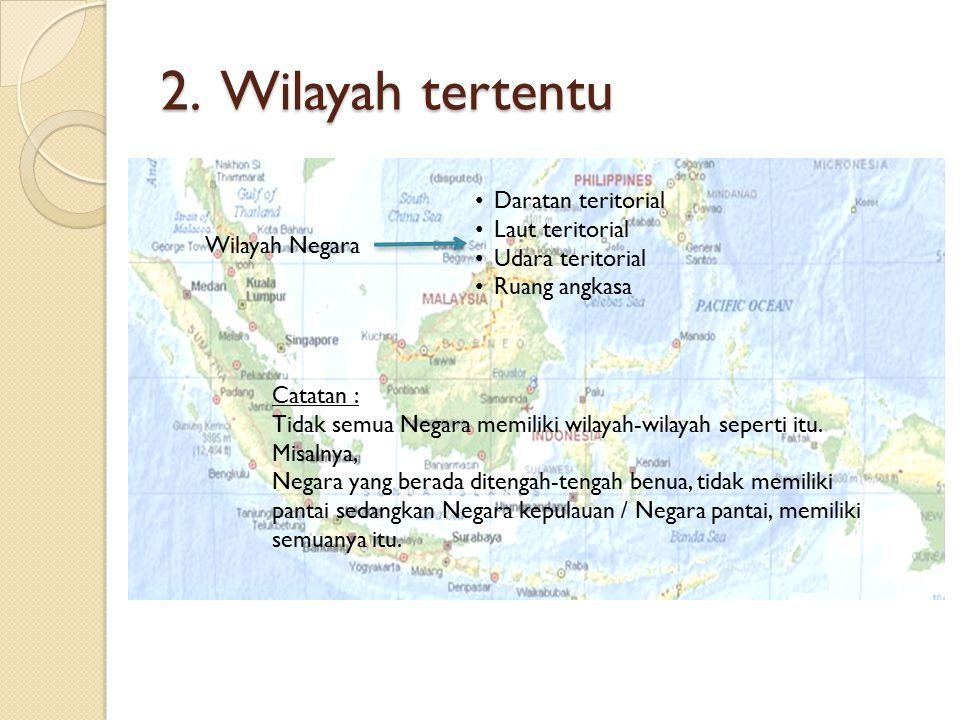 2. Wilayah tertentu Wilayah Negara Daratan teritorial Laut teritorial Udara teritorial Ruang angkasa Catatan : Tidak semua Negara memiliki wilayah-wil