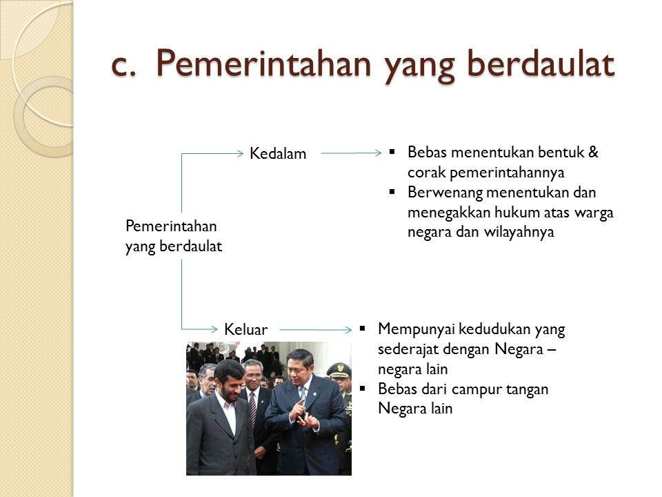c. Pemerintahan yang berdaulat Pemerintahan yang berdaulat Kedalam Keluar  Bebas menentukan bentuk & corak pemerintahannya  Berwenang menentukan dan