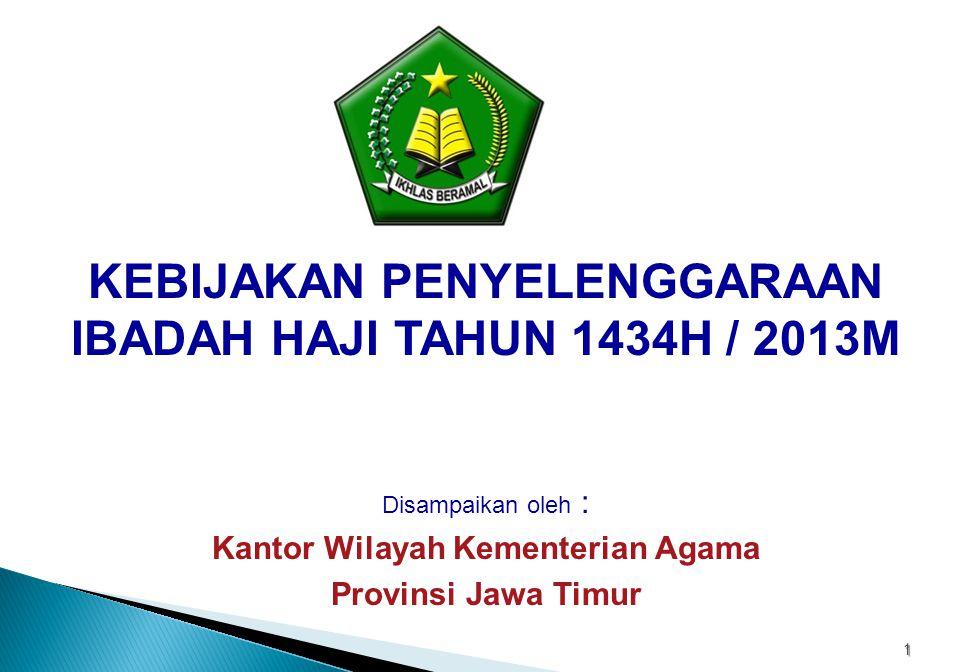 1 KEBIJAKAN PENYELENGGARAAN IBADAH HAJI TAHUN 1434H / 2013M Disampaikan oleh : Kantor Wilayah Kementerian Agama Provinsi Jawa Timur