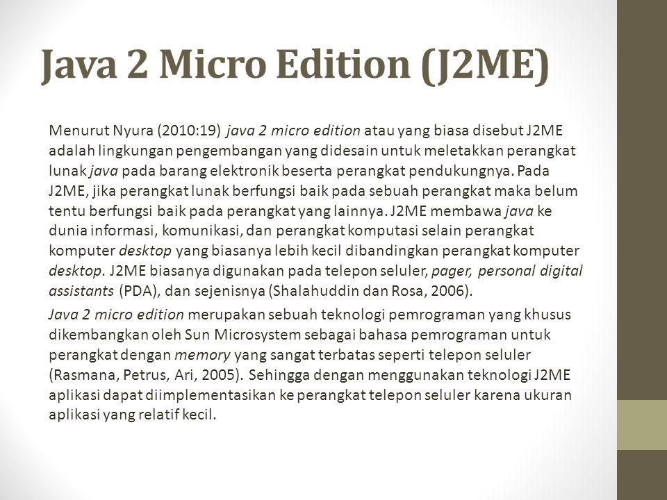 Java 2 Micro Edition (J2ME) Menurut Nyura (2010:19) java 2 micro edition atau yang biasa disebut J2ME adalah lingkungan pengembangan yang didesain unt