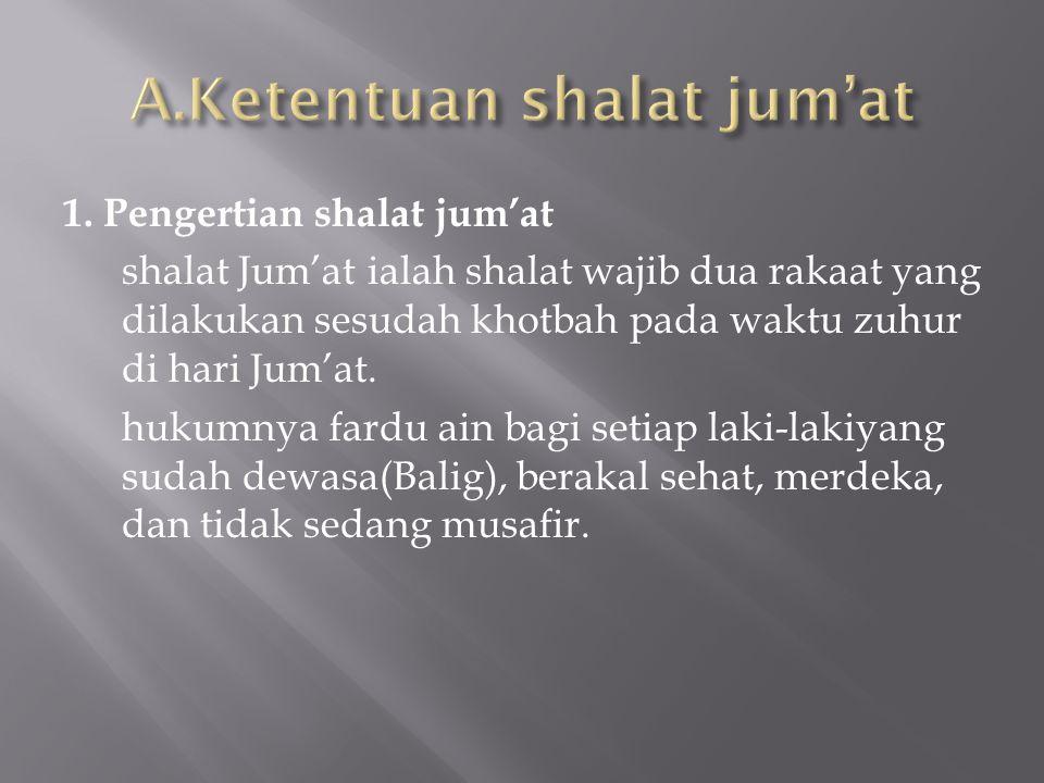 1. Pengertian shalat jum'at shalat Jum'at ialah shalat wajib dua rakaat yang dilakukan sesudah khotbah pada waktu zuhur di hari Jum'at. hukumnya fardu