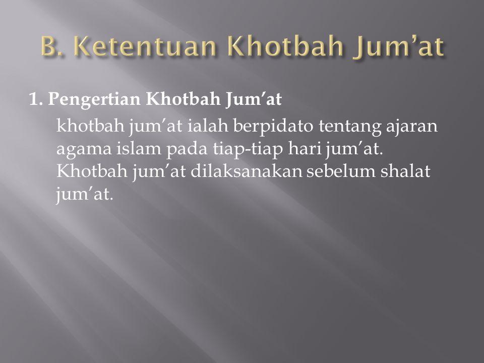 1. Pengertian Khotbah Jum'at khotbah jum'at ialah berpidato tentang ajaran agama islam pada tiap-tiap hari jum'at. Khotbah jum'at dilaksanakan sebelum