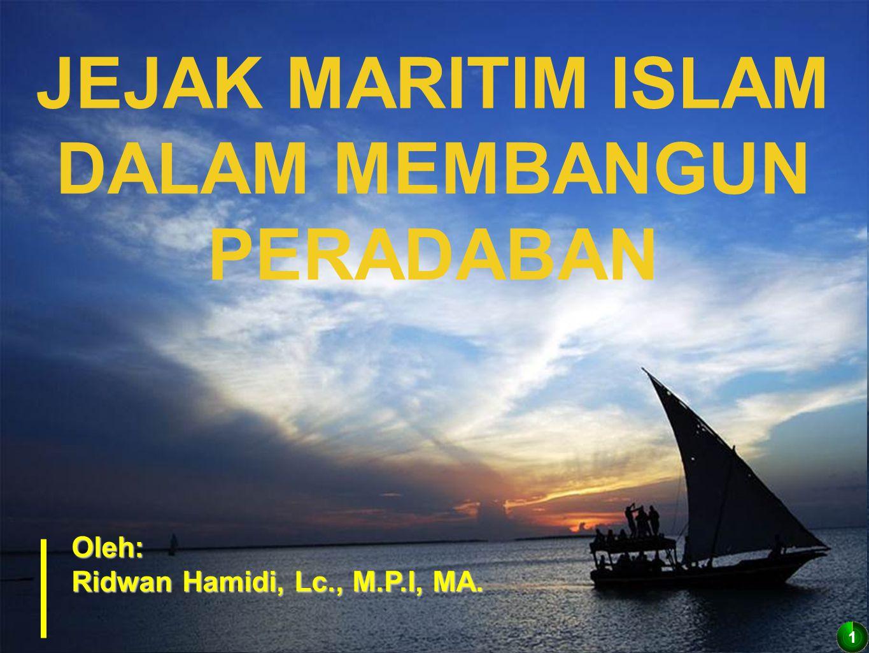 1 Oleh: Ridwan Hamidi, Lc., M.P.I, MA. JEJAK MARITIM ISLAM DALAM MEMBANGUN PERADABAN