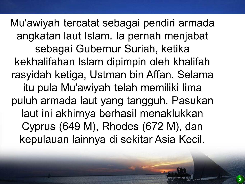 3 Mu'awiyah tercatat sebagai pendiri armada angkatan laut Islam. Ia pernah menjabat sebagai Gubernur Suriah, ketika kekhalifahan Islam dipimpin oleh k