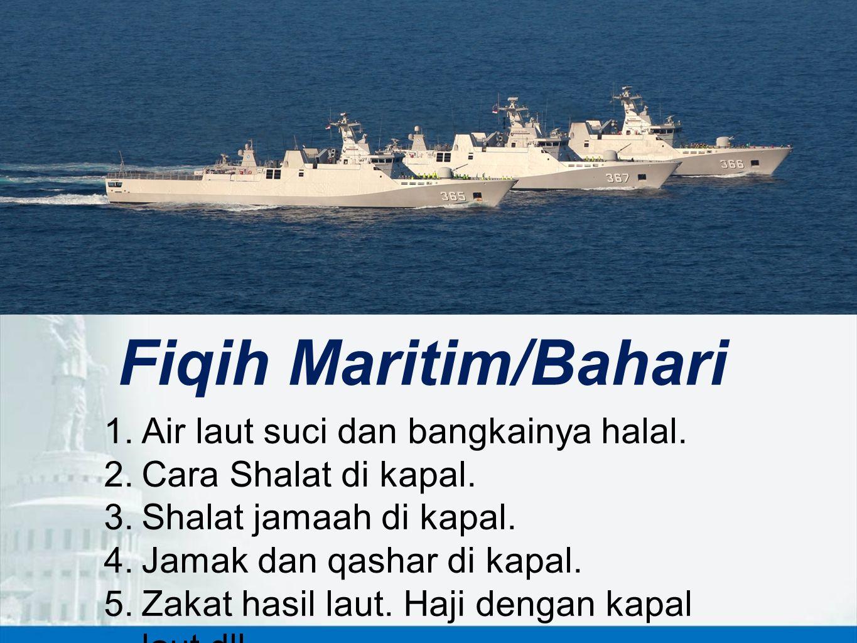 Fiqih Maritim/Bahari 1.Air laut suci dan bangkainya halal. 2.Cara Shalat di kapal. 3.Shalat jamaah di kapal. 4.Jamak dan qashar di kapal. 5.Zakat hasi