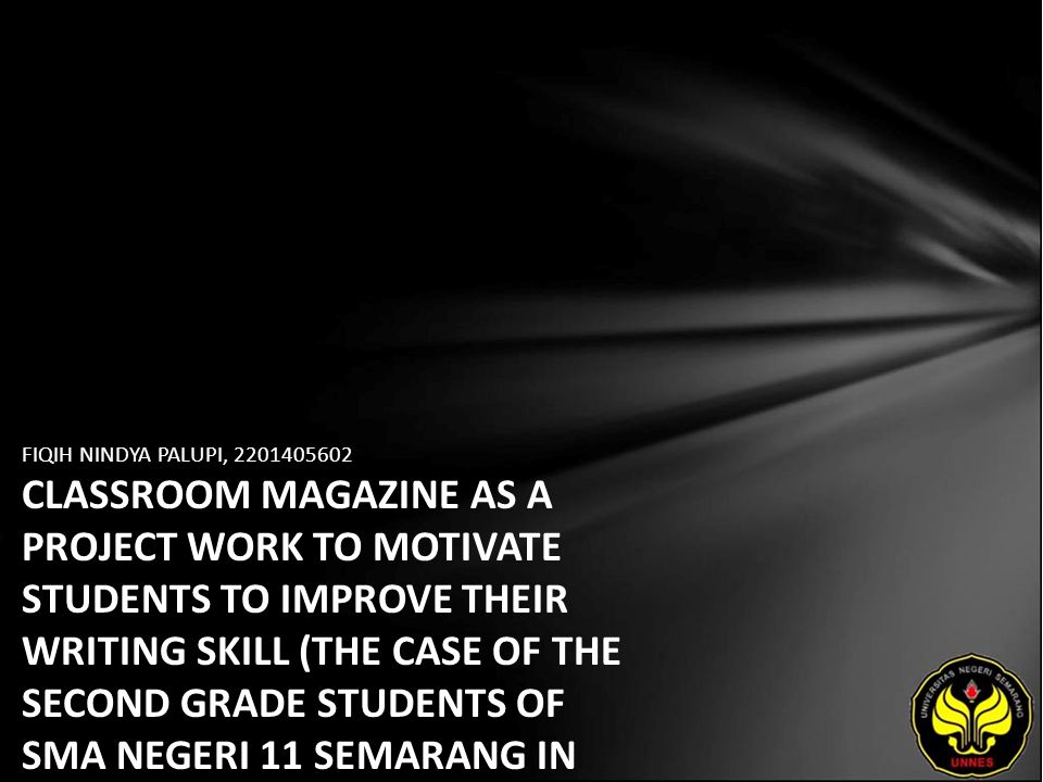 FIQIH NINDYA PALUPI, 2201405602 CLASSROOM MAGAZINE AS A PROJECT WORK TO MOTIVATE STUDENTS TO IMPROVE THEIR WRITING SKILL (THE CASE OF THE SECOND GRADE STUDENTS OF SMA NEGERI 11 SEMARANG IN THE ACADEMIC YEAR 2010/2011)