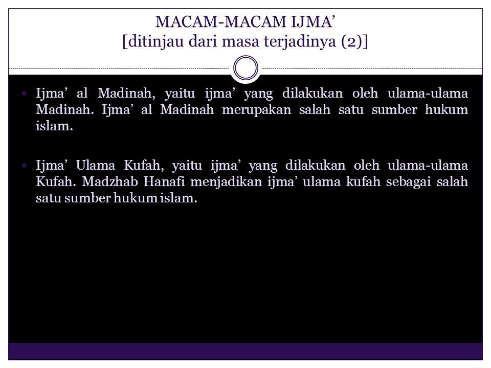 OBJEK IJMA' Objek ijma' adalah semua peristiwa atau kejadian yang tdak ada dasarnya dalam Al-Qur'an dan Al-Hadits, peristiwa atau kejadian yang behubungan dengan ibadat ghairu mahdhah (ibadah yang tidak langsung ditujukan kepada Allah swt) bidang mu'amalat, bidang kemasyarakatan atau semua hal-hal yang berhubungan dengan urusan duniawi tetapi tidak ada dasarnya dalam al-Qur'an dan al-Hadits.