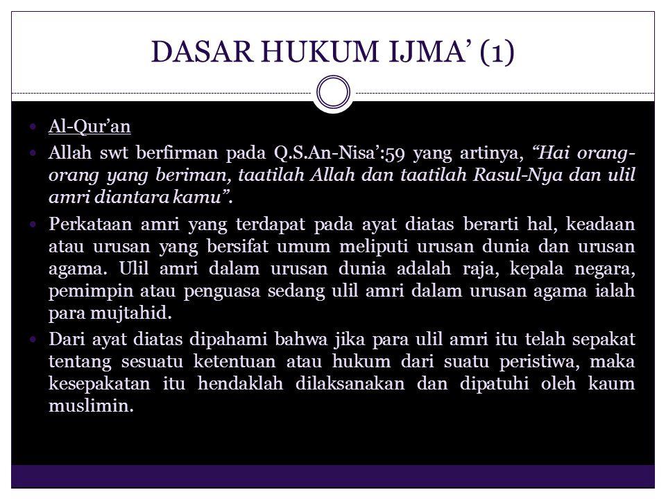 DASAR HUKUM IJMA' (2) Al-Hadits Bila para mujtahid telah melakukan ijma' tentang hukum syara' dari suatu peristiwa atau kejadian, maka ijma' itu hendaklah diikuti, karena mereka tidak mungkin melakukan kesepakatan untuk melakukan kesalahan apalagi kemaksiatan dan dusta, sebagaimana sabda Rasulullah saw, yang artinya, umatku tidak akan bersepakat untuk melakukan kesalahan. (HR.Abu Daud dan Tirmidzi).