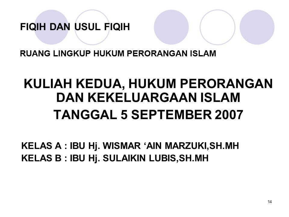 14 FIQIH DAN USUL FIQIH KULIAH KEDUA, HUKUM PERORANGAN DAN KEKELUARGAAN ISLAM TANGGAL 5 SEPTEMBER 2007 KELAS A : IBU Hj. WISMAR 'AIN MARZUKI,SH.MH KEL
