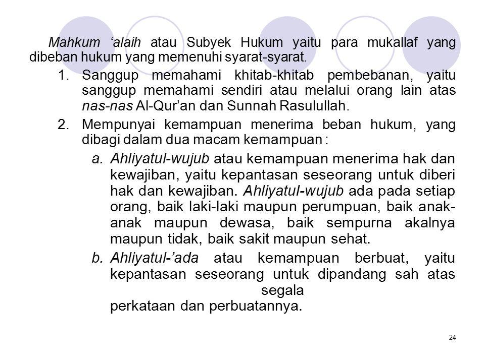 24 Mahkum 'alaih atau Subyek Hukum yaitu para mukallaf yang dibeban hukum yang memenuhi syarat-syarat. 1.Sanggup memahami khitab-khitab pembebanan, ya