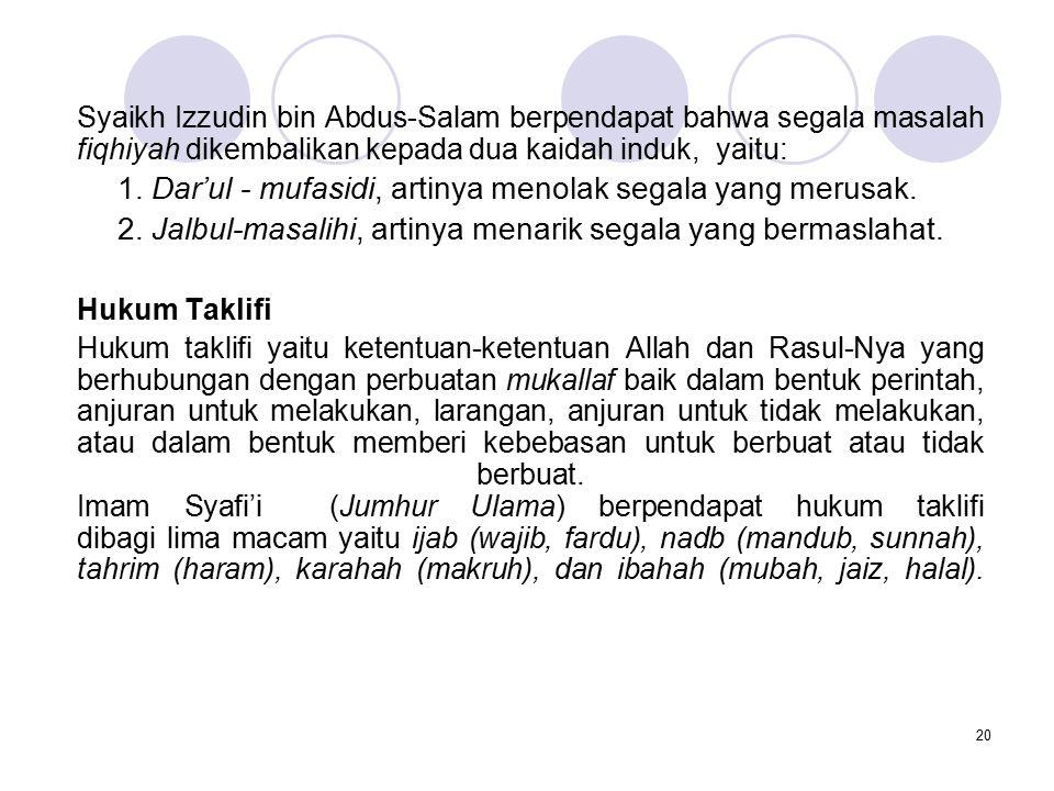 20 Syaikh Izzudin bin Abdus-Salam berpendapat bahwa segala masalah fiqhiyah dikembalikan kepada dua kaidah induk, yaitu: 1. Dar'ul - mufasidi, artinya