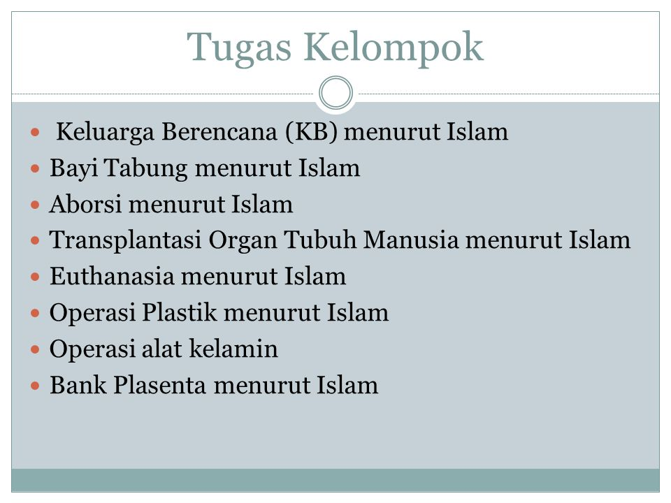Tugas Kelompok Keluarga Berencana (KB) menurut Islam Bayi Tabung menurut Islam Aborsi menurut Islam Transplantasi Organ Tubuh Manusia menurut Islam Euthanasia menurut Islam Operasi Plastik menurut Islam Operasi alat kelamin Bank Plasenta menurut Islam