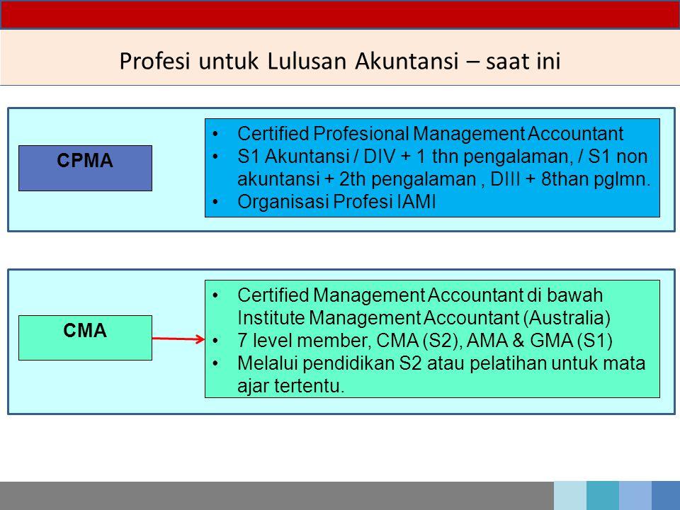 Profesi untuk Lulusan Akuntansi – saat ini CPMA Certified Profesional Management Accountant S1 Akuntansi / DIV + 1 thn pengalaman, / S1 non akuntansi + 2th pengalaman, DIII + 8than pglmn.