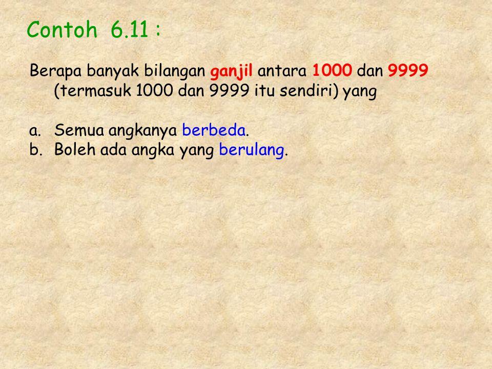 Contoh 6.11 : Berapa banyak bilangan ganjil antara 1000 dan 9999 (termasuk 1000 dan 9999 itu sendiri) yang a.Semua angkanya berbeda. b.Boleh ada angka