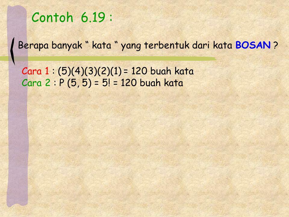 """Contoh 6.19 : Berapa banyak """" kata """" yang terbentuk dari kata BOSAN ? Cara 1 : (5)(4)(3)(2)(1) = 120 buah kata Cara 2 : P (5, 5) = 5! = 120 buah kata"""