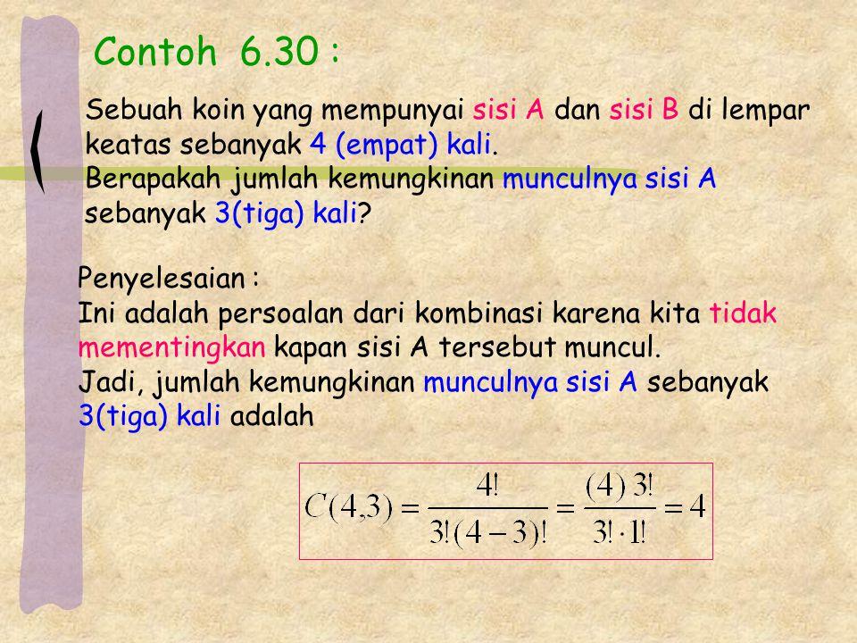 Contoh 6.30 : Sebuah koin yang mempunyai sisi A dan sisi B di lempar keatas sebanyak 4 (empat) kali. Berapakah jumlah kemungkinan munculnya sisi A seb