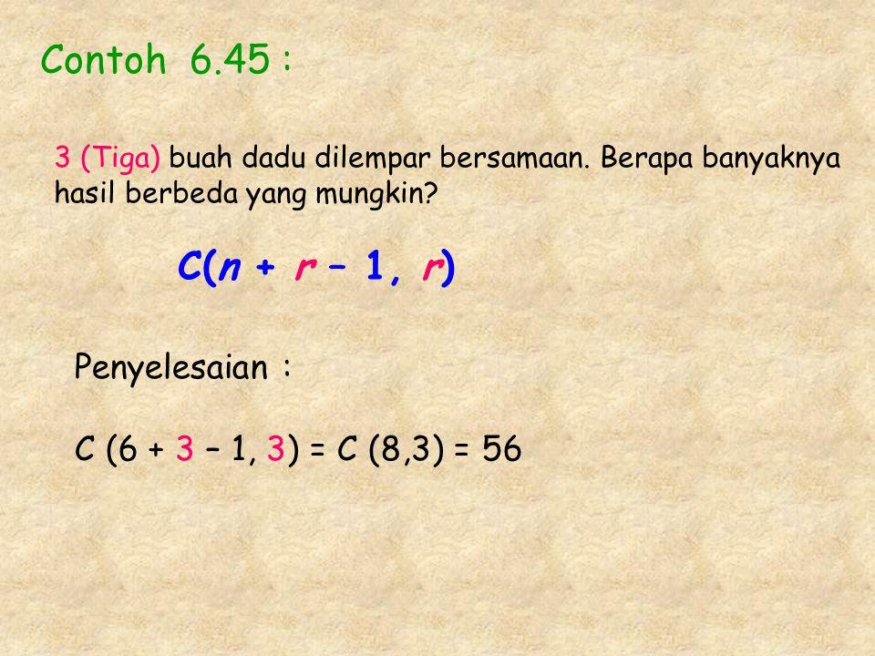 Contoh 6.45 : 3 (Tiga) buah dadu dilempar bersamaan. Berapa banyaknya hasil berbeda yang mungkin? C(n + r – 1, r) Penyelesaian : C (6 + 3 – 1, 3) = C