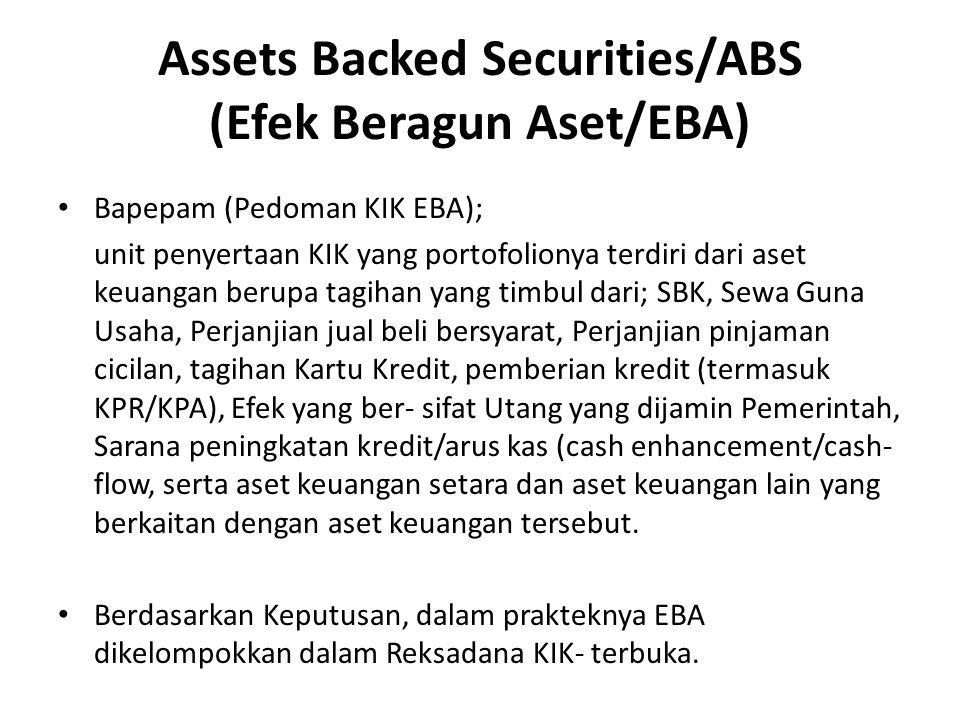 Assets Backed Securities/ABS (Efek Beragun Aset/EBA) Bapepam (Pedoman KIK EBA); unit penyertaan KIK yang portofolionya terdiri dari aset keuangan berupa tagihan yang timbul dari; SBK, Sewa Guna Usaha, Perjanjian jual beli bersyarat, Perjanjian pinjaman cicilan, tagihan Kartu Kredit, pemberian kredit (termasuk KPR/KPA), Efek yang ber- sifat Utang yang dijamin Pemerintah, Sarana peningkatan kredit/arus kas (cash enhancement/cash- flow, serta aset keuangan setara dan aset keuangan lain yang berkaitan dengan aset keuangan tersebut.