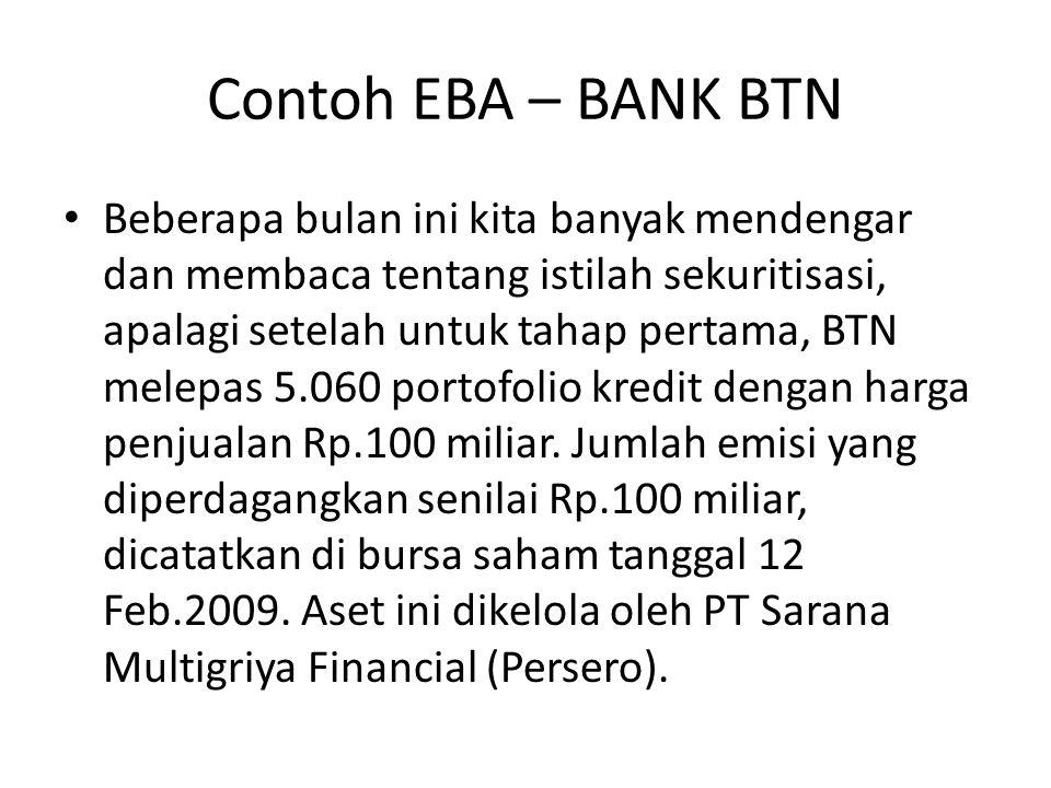 Contoh EBA – BANK BTN Beberapa bulan ini kita banyak mendengar dan membaca tentang istilah sekuritisasi, apalagi setelah untuk tahap pertama, BTN melepas 5.060 portofolio kredit dengan harga penjualan Rp.100 miliar.