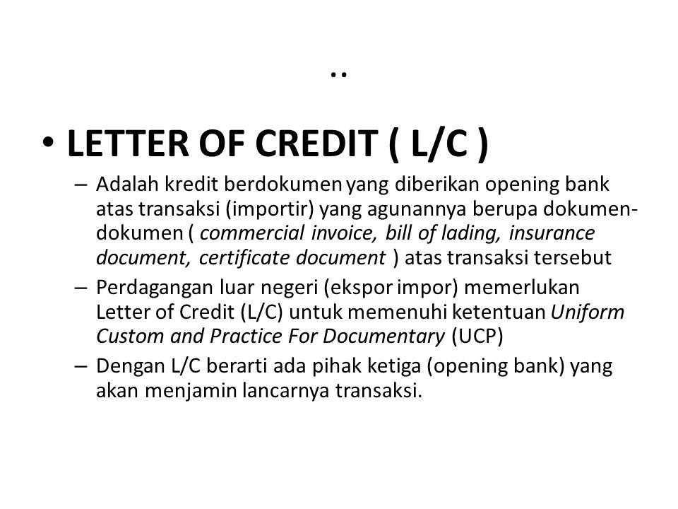 .. LETTER OF CREDIT ( L/C ) – Adalah kredit berdokumen yang diberikan opening bank atas transaksi (importir) yang agunannya berupa dokumen- dokumen (